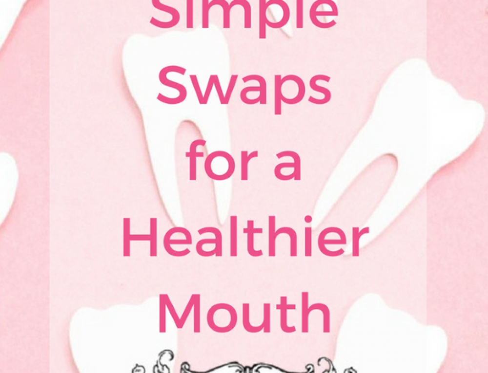 Six Simple Swaps for a Healthier Mouth